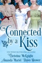 Connected By A Kiss - Regency Holiday Collection ebook by Christina McKnight, Amanda Mariel, Dawn Brower