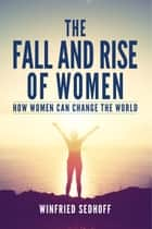 The Fall and Rise of Women - How women can change the world ebook by Winfried Sedhoff