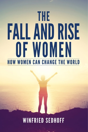 The Fall and Rise of Women; How women can change the world ebook by Winfried Sedhoff