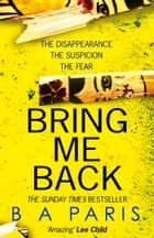 Bring Me Back: The gripping Sunday Times bestseller with a killer twist you won't see coming ebook by B A Paris