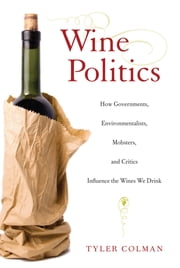 Wine Politics - How Governments, Environmentalists, Mobsters, and Critics Influence the Wines We Drink ebook by Tyler Colman