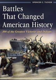 Battles That Changed American History: 100 of the Greatest Victories and Defeats ebook by Spencer C. Tucker