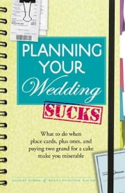 Planning Your Wedding Sucks: What to do when place cards, plus ones, and paying two grand for a cake make you miserable ebook by Kimes Joanne