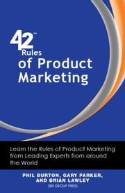 42 Rules of Product Marketing: Learn the Rules of Product Marketing from Leading Experts from around the World ebook by Burton, Phil