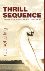 Thrill Sequence - Living for What Really Matters ebook by Rob Ketterling