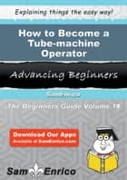 How to Become a Tube-machine Operator - How to Become a Tube-machine Operator ebook by Paris Moya