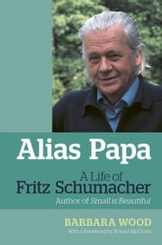 Alias Papa - A Life of Fritz Schumacher ebook by Barbara Wood