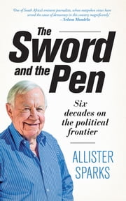 The Sword and the Pen - Six decades on the political frontier ebook by Allister Sparks