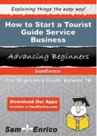 How to Start a Tourist Guide Service Business ebook by Shaquita Lerma