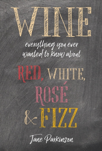 Wine - Everything you ever wanted to know about red, white, rosé & fizz ebook by Jane Parkinson