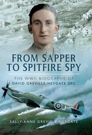 From Sapper to Spitfire Spy - The WWII Biography of David Greville-Heygate DFC ebook by David Greville-Heygate,Sally-Anne Greville-Heygate