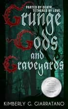 Grunge Gods and Graveyards ebook by Kimberly G. Giarratano