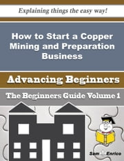 How to Start a Copper Mining and Preparation Business (Beginners Guide) ebook by Kylie Jean,Sam Enrico