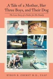 A Tale of a Mother, Her Three Boys, and Their Dog - The Love Story of a Father for His Family ebook by Byron B. Oberst M.D., FAAP