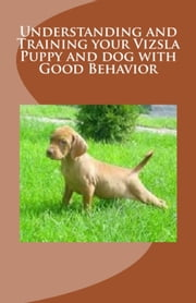 Understanding and Training your Vizsla Puppy and dog with Good Behavior ebook by Vince Stead