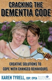 Cracking the Dementia Code - Creative Solutions to Cope with Changed Behaviours ebook by Karen A Tyrell