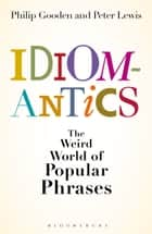 Idiomantics: The Weird and Wonderful World of Popular Phrases ebook by Peter Lewis, Mr Philip Gooden