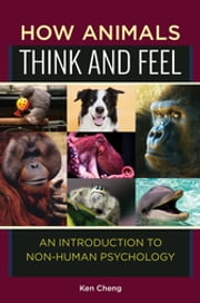 How Animals Think and Feel: An Introduction to Non-Human Psychology - An Introduction to Non-Human Psychology ebook by Ken Cheng