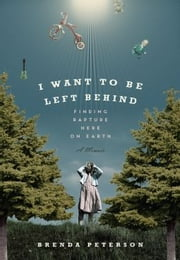 I Want to Be Left Behind - Finding Rapture Here on Earth ebook by Brenda Peterson
