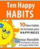 Ten Happy Habits: 10 New Habits to Increase Your Happiness ebook by Denise Meridith