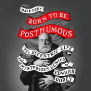 Born to Be Posthumous: The Eccentric Life and Mysterious Genius of Edward Gorey audiobook by Mark Dery