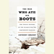 The Man Who Ate His Boots - The Tragic History of the Search for the Northwest Passage audiobook by Anthony Brandt