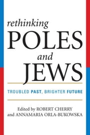 Rethinking Poles and Jews - Troubled Past, Brighter Future ebook by Robert Cherry, Annamaria Orla-Bukowska, Natalia Aleksiun,...