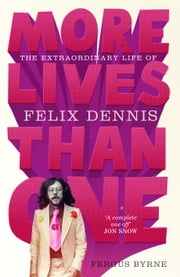 More Lives Than One: The Extraordinary Life of Felix Dennis ebook by Fergus Byrne