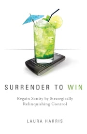 Surrender To Win: Regain Sanity By Strategically Relinquishing Control ebook by Laura Harris