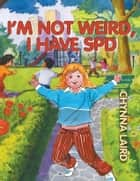 I'm Not Weird, I Have Sensory Processing Disorder (SPD) ebook by Chynna T. Laird
