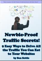 Newbie-Proof Traffic Secrets: 9 Easy Ways to Drive All the Traffic You Can Eat to Your Websites ebook by Ben Settle