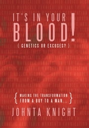 "It's In Your Blood! ""Genetics or Excuses?"" - Making the transformation from a boy to a man... ebook by Johnta Knight"