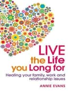 Live The Life You Long For: Healing Your Family, Work And Relationship Issues ebook by Annie Evans