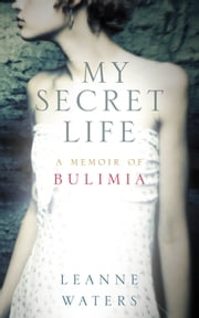 My Secret Life - A Memoir of Bulimia ebook by Leanne Waters
