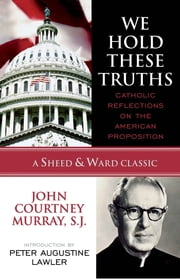 We Hold These Truths - Catholic Reflections on the American Proposition ebook by John Courtney Murray S.J.,Peter Augustine Lawler
