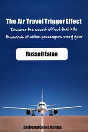 The Air Travel Trigger Effect: Discover The Secret Effect That Kills Thousands Of Airline Passengers Every Year ebook by Russell Eaton