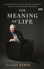 The Meaning of Life: Conversations on Love, Beliefs, Morality, Grief and Everything in Between ebook by Gay Byrne
