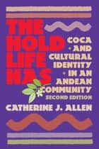 The Hold Life Has - Coca and Cultural Identity in an Andean Community ebook by Catherine J. Allen