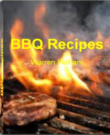 BBQ Recipes - The BBQ Bible That's Filled With Fearless BBQ Chicken Recipe, BBQ Ribs Recipe, Hawaiian BBQ Recipes, Korean BBQ Recipe, Great BBQ Recipes, Simple BBQ Sauce Recipe, Pork BBQ Recipe and Grilled BBQ Chiken Recipe ebook by Warren Pellham