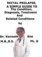 Rectal Prolapse, A Simple Guide To The Condition, Diagnosis, Treatment And Related Conditions ebook by Kenneth Kee