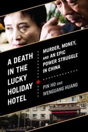 A Death in the Lucky Holiday Hotel - Murder, Money, and an Epic Power Struggle in China ebook by Pin Ho,Wenguang Huang