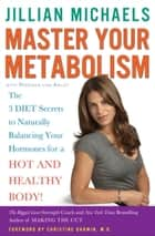 Master Your Metabolism - The 3 Diet Secrets to Naturally Balancing Your Hormones for a Hot and HealthyBody! ebook by Jillian Michaels, Mariska van Aalst