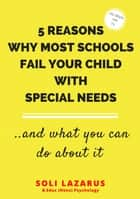 5 Reasons Why Most Schools Fail Your Child With Special Needs ebook by Soli Lazarus