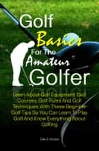 Golf Basics For The Amateur Golfer - Learn About Golf Equipment, Golf Courses, Golf Rules And Golf Techniques With These Beginner Golf Tips So You Can Learn To Play Golf And Know Everything About Golfing ebook by Dale S. McGee