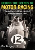 Behind the Scenes of Motor Racing - The inside story from the birth of modern motor sport ebook by Ken Gregory