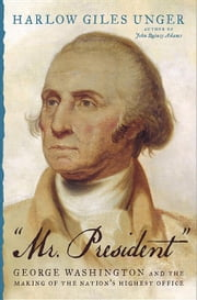 """Mr. President"" - George Washington and the Making of the Nation's Highest Office ebook by Harlow Giles Unger"