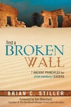 Find A Broken Wall - 7 ancient principles for 21st century leaders ebook by Brian C Stiller, Ken Blanchard
