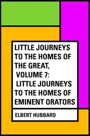 Little Journeys to the Homes of the Great, Volume 7: Little Journeys to the Homes of Eminent Orators ebook by Elbert Hubbard