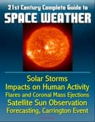 21st Century Complete Guide to Space Weather: Solar Storms, Impacts on Human Activity, Flares and Coronal Mass Ejections, Satellite Sun Observation, Forecasting, Carrington Event ebook by Progressive Management