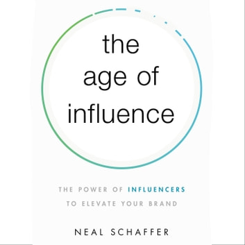 The Age of Influence - The Power of Influencers to Elevate Your Brand audiobook by Neal Schaffer